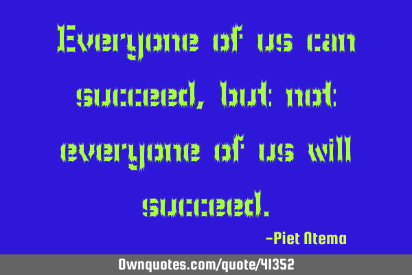 Everyone of us can succeed, but not everyone of us will
