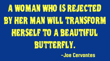 A woman who is rejected by her man will transform herself to a beautiful butterfly.