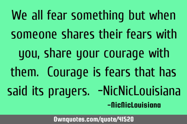 We all fear something but when someone shares their fears with you,share your courage with them. C