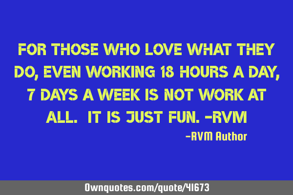 For those who love what they do, even working 18 hours a day, 7 days a week is not work at all. It