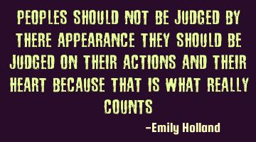 Peoples should not be judged by there appearance they should be judged on their actions and their