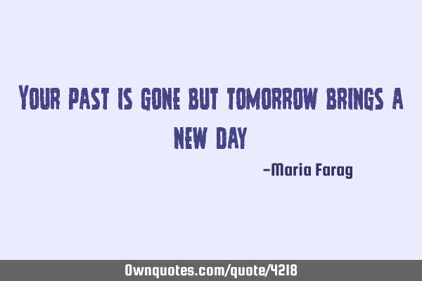 Your past is gone but tomorrow brings a new