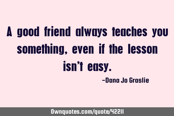A good friend always teaches you something, even if the lesson isn
