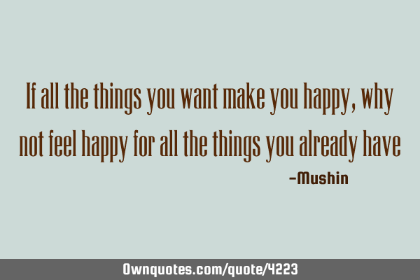 If all the things you want make you happy, why not feel happy for all the things you already