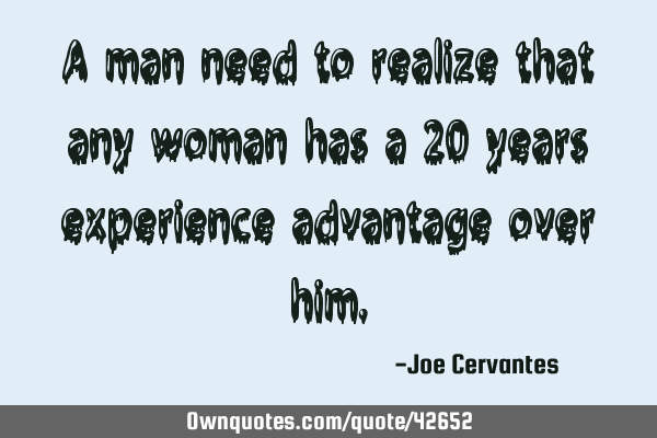 A man need to realize that any woman has a 20 years experience advantage over