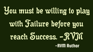 You must be willing to play with Failure before you reach Success