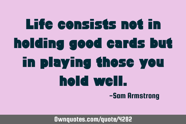 Life consists not in holding good cards but in playing those you hold