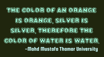 The color of an orange is orange, silver is silver, therefore the color of water is