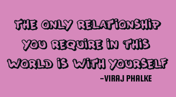 The only relationship you require in this world is with yourself