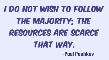I do not wish to follow the majority; the resources are scarce that way.