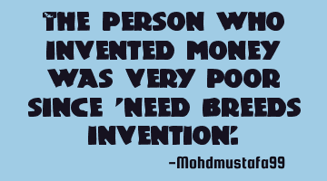 The person who invented money was very poor since