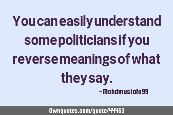 You can easily understand some politicians if you reverse meanings of what they