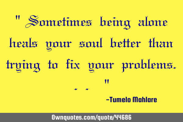 """ Sometimes being alone heals your soul better than trying to fix your problems... """
