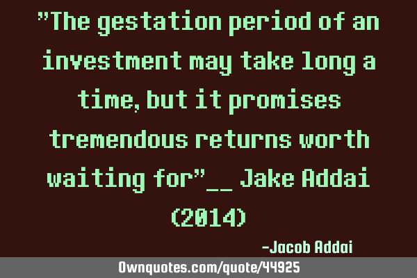 """The gestation period of an investment may take long a time, but it promises tremendous returns"