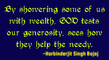 By showering some of us with wealth, GOD tests our generosity, sees how they help the