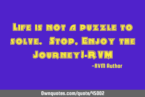 Life is not a puzzle to solve. Stop, Enjoy the Journey!-RVM