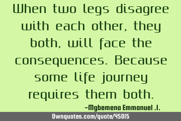When two legs disagree with each other, they both, will face the consequences.Because some life