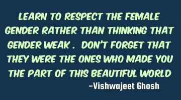 Learn to respect the female gender rather than thinking that gender weak . Don