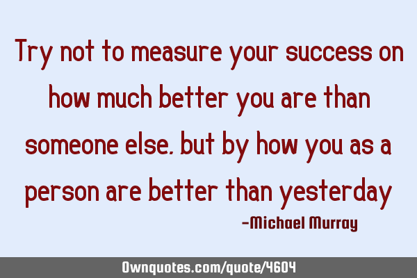 Try not to measure your success on how much better you are than someone else, but by how you as a