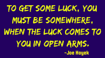 To get some luck,you must be somewhere,when the luck comes to you in open arms.