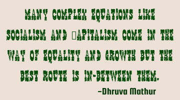 Many complex equations like Socialism and Capitalism come in the way of equality and growth but the