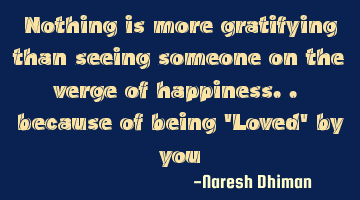 Nothing is more gratifying than seeing someone on the verge of happiness.. because of being