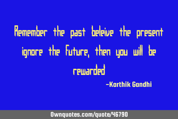 Remember the past beleive the present ignore the future ,then you will be