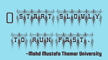 Start slowly to run fast.