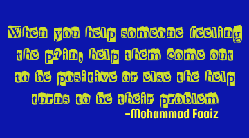 When you help someone feeling the pain, help them come out to be positive or else the help turns to