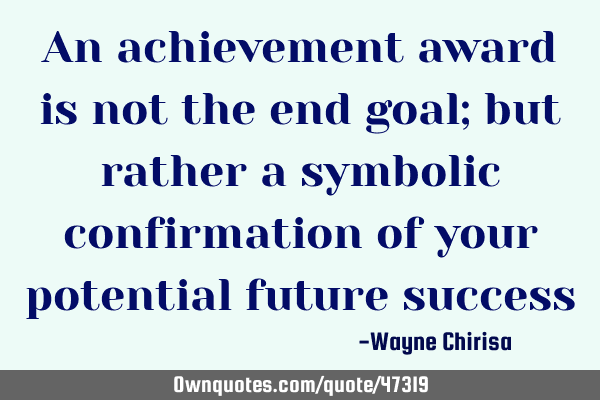 An achievement award is not the end goal; but rather a symbolic confirmation of your potential