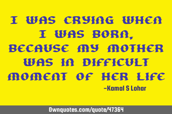 I was crying when I was born, because my mother was in difficult moment of her
