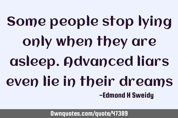 Some people stop lying only when they are asleep. Advanced liars even lie in their