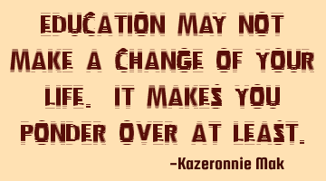 Education may not make a change in your life. It makes you ponder over at