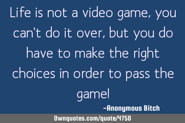 Life is not a video game, you can