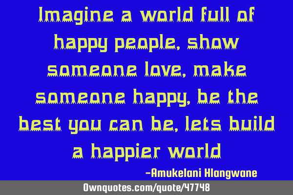 Imagine a world full of happy people, show someone love, make someone happy, be the best you can be,