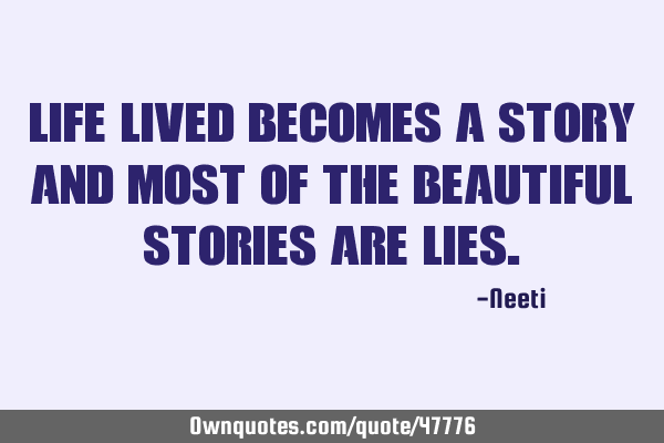 Life lived becomes a story and most of the beautiful stories are