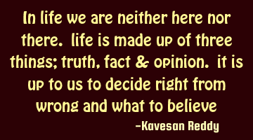 in life we are neither here nor there. life is made up of three things; truth, fact & opinion. it