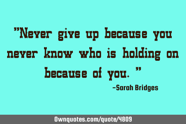Never give up because you never know who is holding on because of