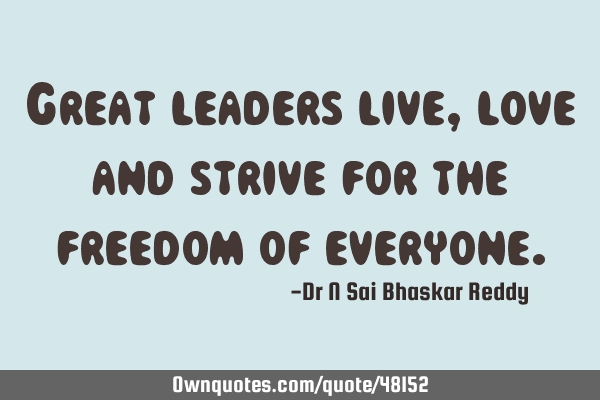 Great leaders live, love and strive for the freedom of