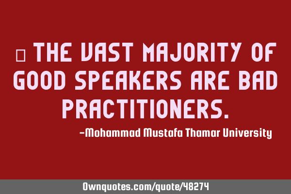 • The vast majority of good speakers are bad