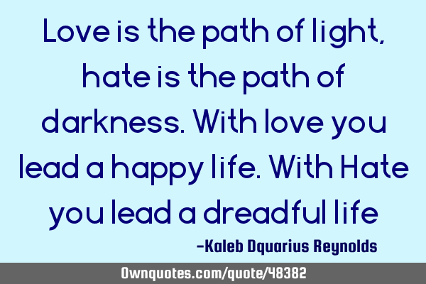 Love is the path of light, hate is the path of darkness. With love you lead a happy life. With Hate