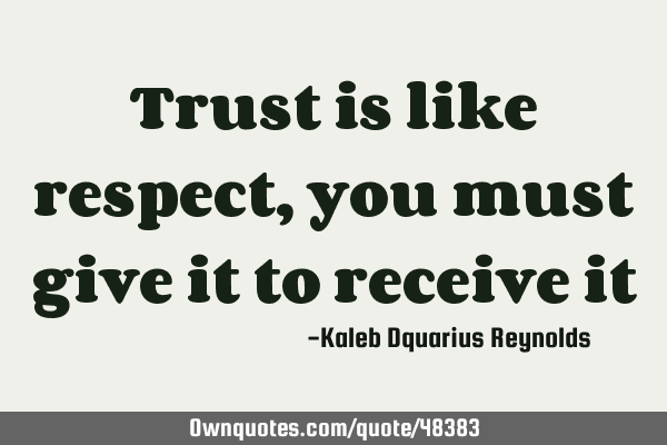 Trust is like respect, you must give it to receive