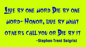 Live by one word Die by one word- Honor, live by what others call you or Die by it