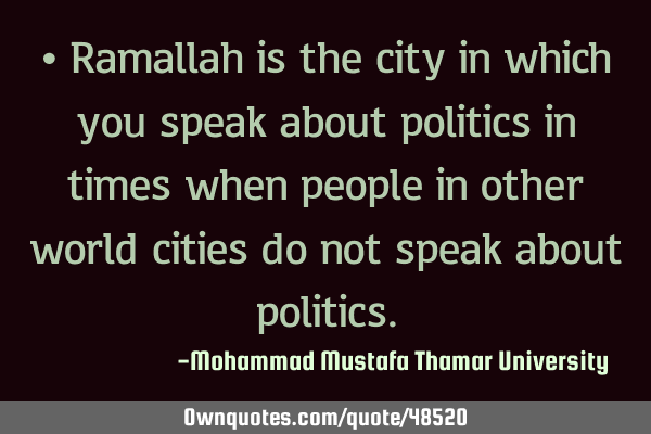 • Ramallah is the city in which you speak about politics in times when people in other world