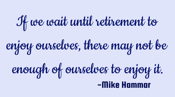 If we wait until retirement to enjoy ourselves, there may not be enough of ourselves to enjoy it.