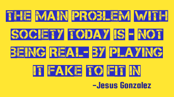 The MAIN problem with society today is - not being real- by playing it fake to fit in
