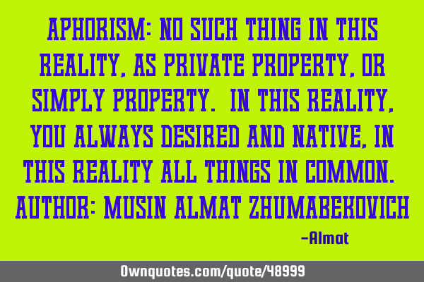 Aphorism: No such thing in this reality, as private property, or simply property. In this reality,