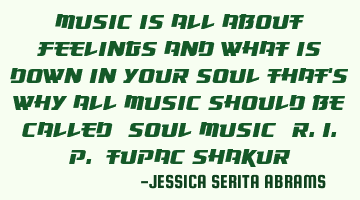MUSIC IS ALL ABOUT FEELINGS AND WHAT IS DOWN IN YOUR SOUL THAT