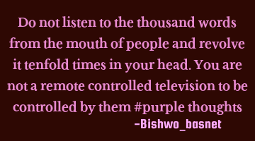 Do not listen to the thousand words from the mouth of people and revolve it ten times in your head.
