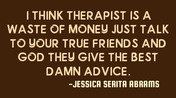 I THINK THERAPIST IS A WASTE OF MONEY JUST TALK TO YOUR TRUE FRIENDS AND GOD THEY GIVE THE BEST DAMN